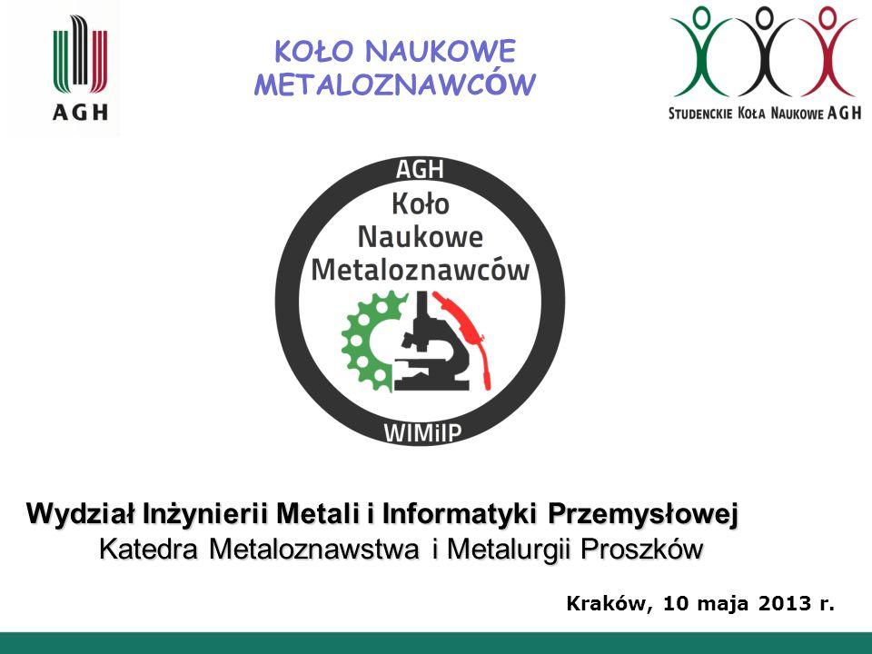KOŁO NAUKOWE METALOZNAWC Ó W Wydział Inżynierii Metali i Informatyki Przemysłowej Katedra Metaloznawstwa i Metalurgii Proszków Kraków, 10 maja 2013 r.