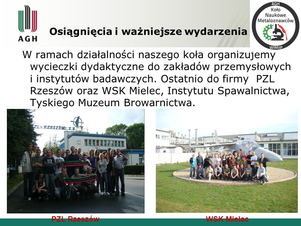 W ramach działalności naszego koła organizujemy wycieczki dydaktyczne do zakładów przemysłowych i instytutów badawczych. Ostatnio do firmy PZL Rzeszów
