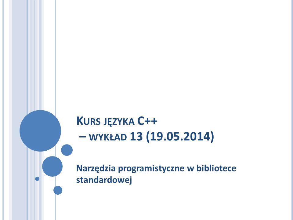 K URS JĘZYKA C++ – WYKŁAD 13 (19.05.2014) Narzędzia programistyczne w bibliotece standardowej