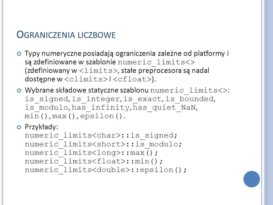 O GRANICZENIA LICZBOWE Typy numeryczne posiadają ograniczenia zależne od platformy i są zdefiniowane w szablonie numeric_limits<> (zdefiniowany w, sta