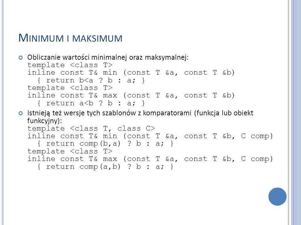 M INIMUM I MAKSIMUM Obliczanie wartości minimalnej oraz maksymalnej: template inline const T& min (const T &a, const T &b) { return b inline const T&