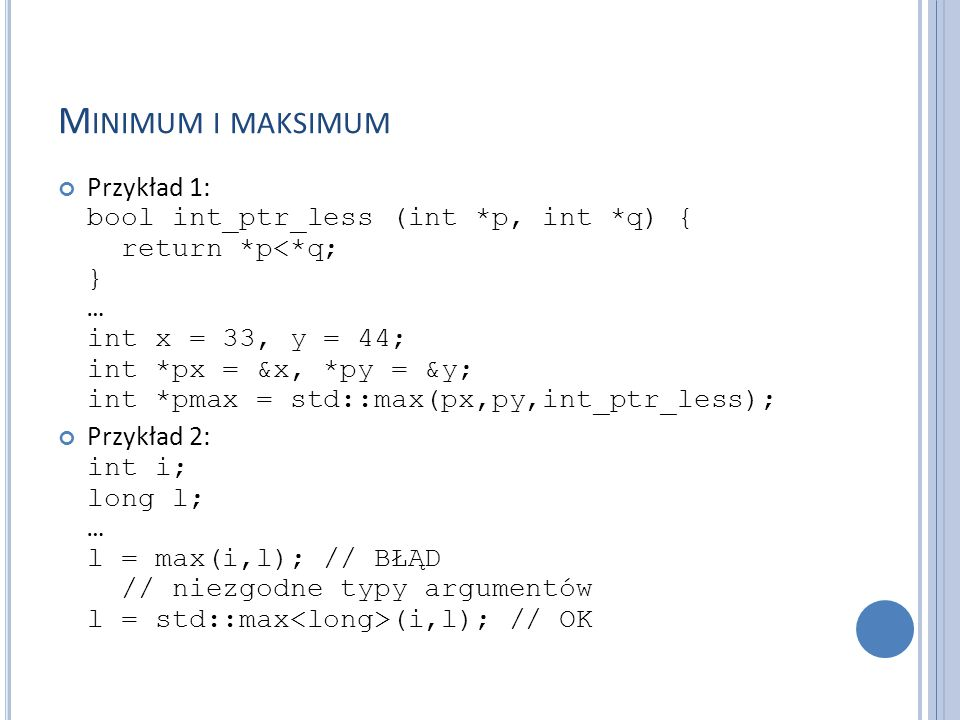 M INIMUM I MAKSIMUM Przykład 1: bool int_ptr_less (int *p, int *q) { return *p<*q; } … int x = 33, y = 44; int *px = &x, *py = &y; int *pmax = std::ma