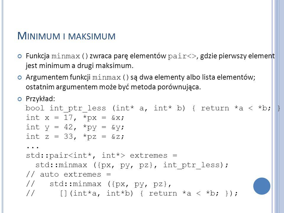 M INIMUM I MAKSIMUM Funkcja minmax() zwraca parę elementów pair<>, gdzie pierwszy element jest minimum a drugi maksimum. Argumentem funkcji minmax() s