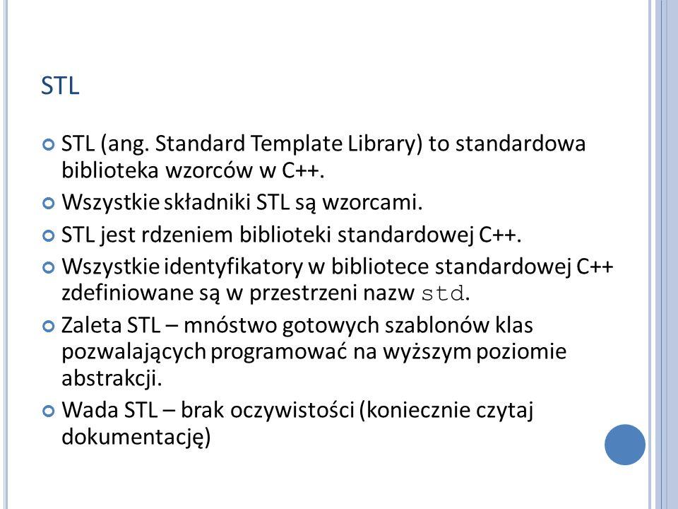 STL Biblioteka STL składa się z kilku modułów: strumienie we/wy, kontenery, iteratory, algorytmy, obiekty funkcyjne, łańcuchy, wyrażenia regularne, wielowątkowość i przetwarzanie współbieżne, internacjonalizacja, klasy narzędziowe.