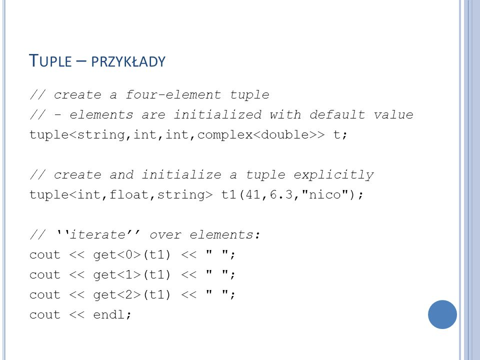 T UPLE – PRZYKŁADY // create tuple with make_tuple() // - auto declares t2 with type of right-hand side auto t2 = make_tuple(22,44, nico ); // assign second value in t2 to t1 get (t1) = get (t2); // comparison and assignment // - including type conversion if (t1 < t2) { // compares value for value t1 = t2; // OK, assigns value for value }