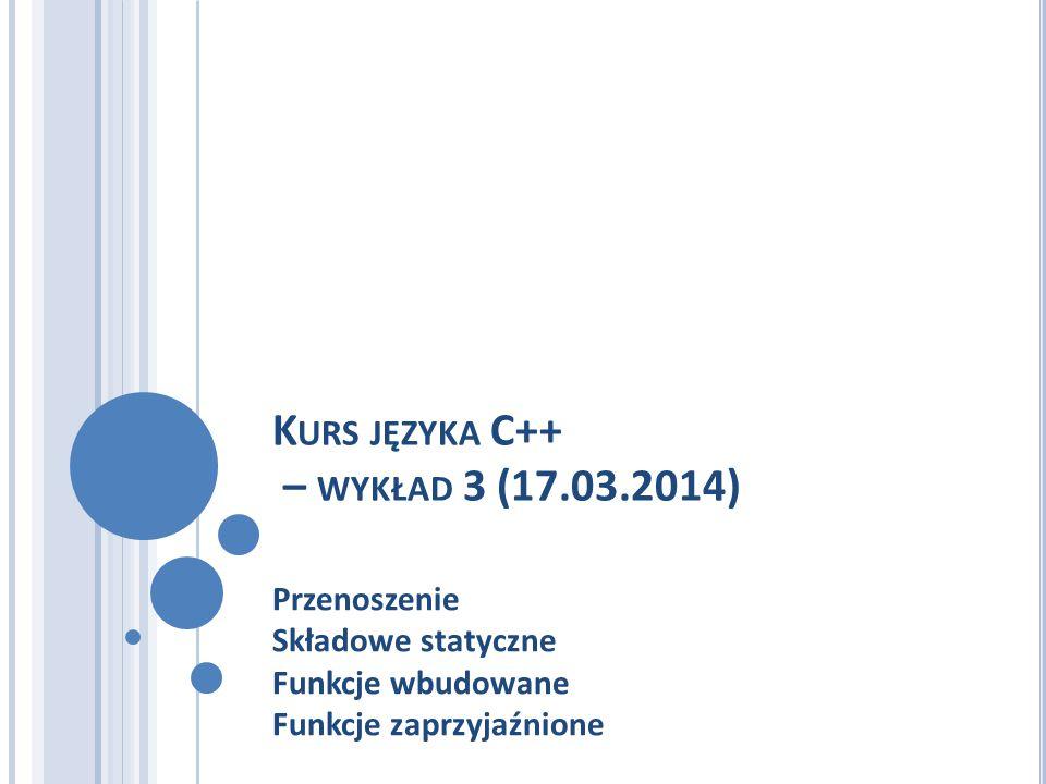 K URS JĘZYKA C++ – WYKŁAD 3 (17.03.2014) Przenoszenie Składowe statyczne Funkcje wbudowane Funkcje zaprzyjaźnione