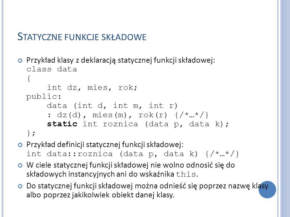 S TATYCZNE FUNKCJE SKŁADOWE Przykład klasy z deklaracją statycznej funkcji składowej: class data { int dz, mies, rok; public: data (int d, int m, int r) : dz(d), mies(m), rok(r) {/*…*/} static int roznica (data p, data k); }; Przykład definicji statycznej funkcji składowej: int data::roznica (data p, data k) {/*…*/} W ciele statycznej funkcji składowej nie wolno odnosić się do składowych instancyjnych ani do wskaźnika this.