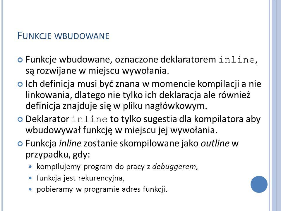 F UNKCJE WBUDOWANE Funkcje wbudowane, oznaczone deklaratorem inline, są rozwijane w miejscu wywołania. Ich definicja musi być znana w momencie kompila