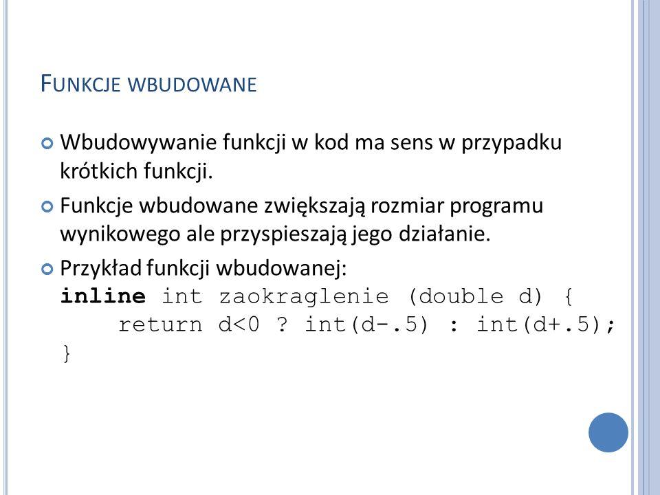 F UNKCJE WBUDOWANE Wbudowywanie funkcji w kod ma sens w przypadku krótkich funkcji. Funkcje wbudowane zwiększają rozmiar programu wynikowego ale przys