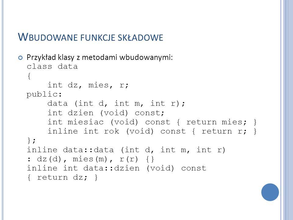 W BUDOWANE FUNKCJE SKŁADOWE Przykład klasy z metodami wbudowanymi: class data { int dz, mies, r; public: data (int d, int m, int r); int dzien (void)