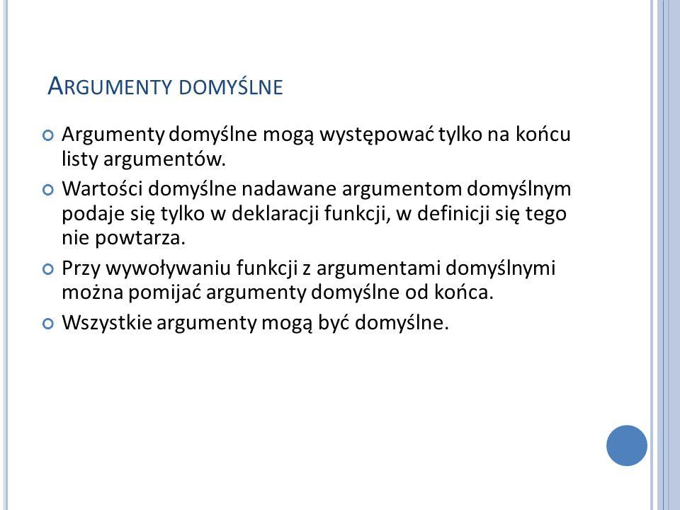 A RGUMENTY DOMYŚLNE Argumenty domyślne mogą występować tylko na końcu listy argumentów. Wartości domyślne nadawane argumentom domyślnym podaje się tyl