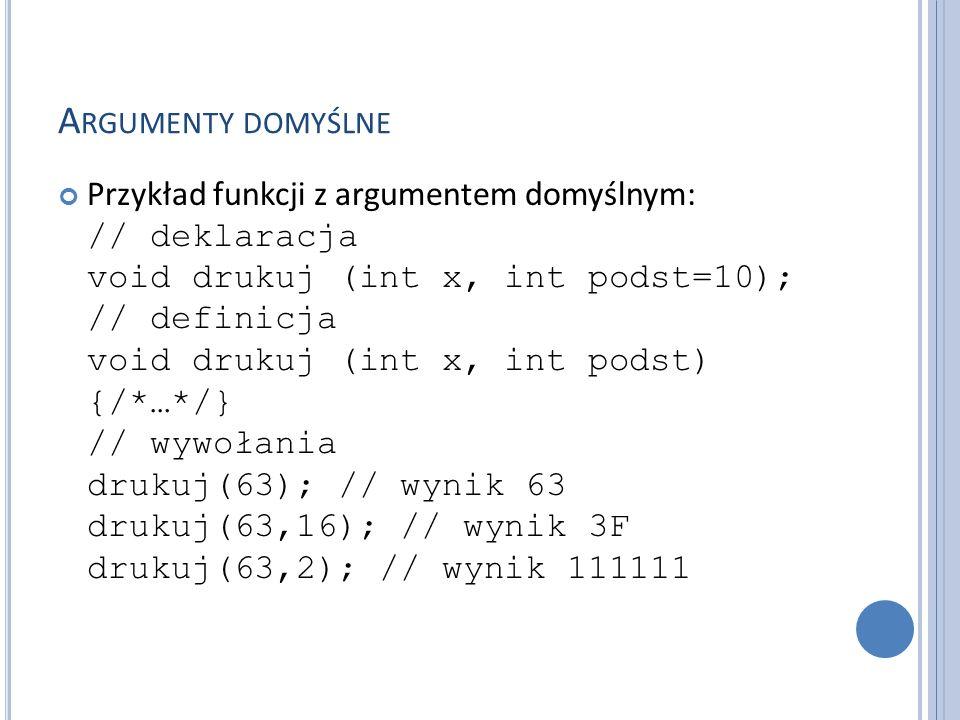 A RGUMENTY DOMYŚLNE Przykład funkcji z argumentem domyślnym: // deklaracja void drukuj (int x, int podst=10); // definicja void drukuj (int x, int podst) {/*…*/} // wywołania drukuj(63); // wynik 63 drukuj(63,16); // wynik 3F drukuj(63,2); // wynik 111111