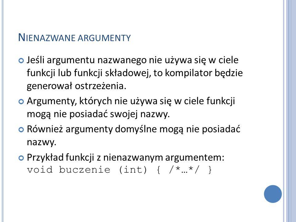 N IENAZWANE ARGUMENTY Jeśli argumentu nazwanego nie używa się w ciele funkcji lub funkcji składowej, to kompilator będzie generował ostrzeżenia. Argum