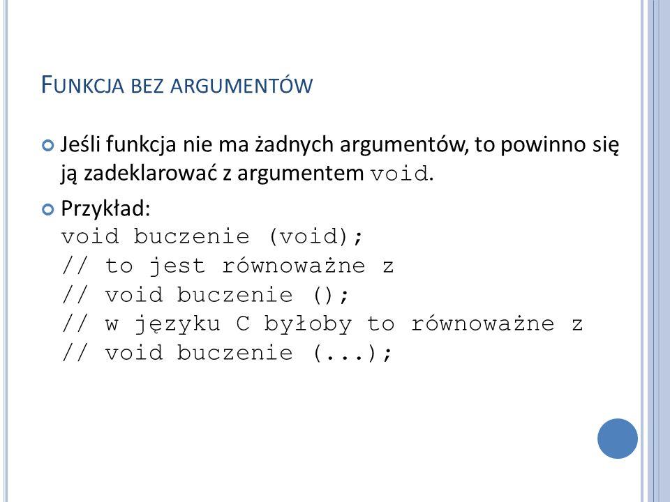 F UNKCJA BEZ ARGUMENTÓW Jeśli funkcja nie ma żadnych argumentów, to powinno się ją zadeklarować z argumentem void. Przykład: void buczenie (void); //