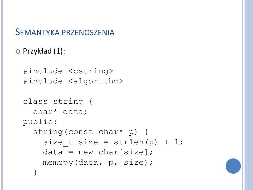 S EMANTYKA PRZENOSZENIA Przykład (2): ~string() { delete[] data; } string(const string& that) { size_t size = strlen(that.data) + 1; data = new char[size]; memcpy(data, that.data, size); }