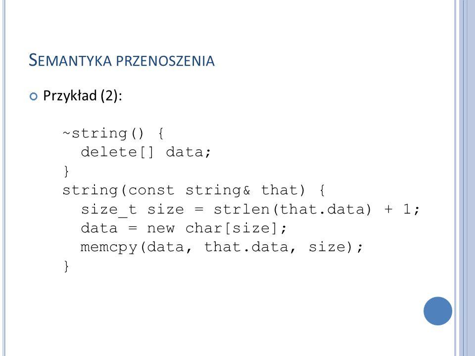 S EMANTYKA PRZENOSZENIA Przykład (3): string (string&& that) { data = that.data; that.data = nullptr; } string& operator= (string that) { std::swap(data, that.data); return *this; } };