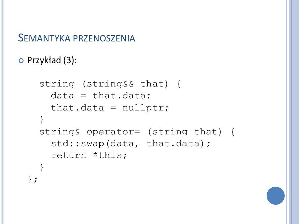 S EMANTYKA PRZENOSZENIA Przykład (3): string (string&& that) { data = that.data; that.data = nullptr; } string& operator= (string that) { std::swap(da