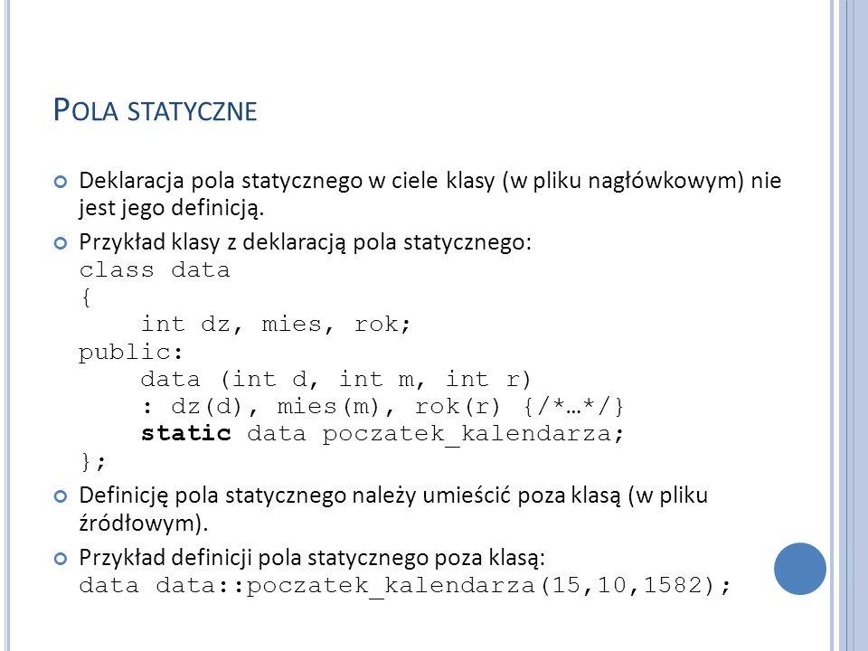 P OLA STATYCZNE Deklaracja pola statycznego w ciele klasy (w pliku nagłówkowym) nie jest jego definicją. Przykład klasy z deklaracją pola statycznego: