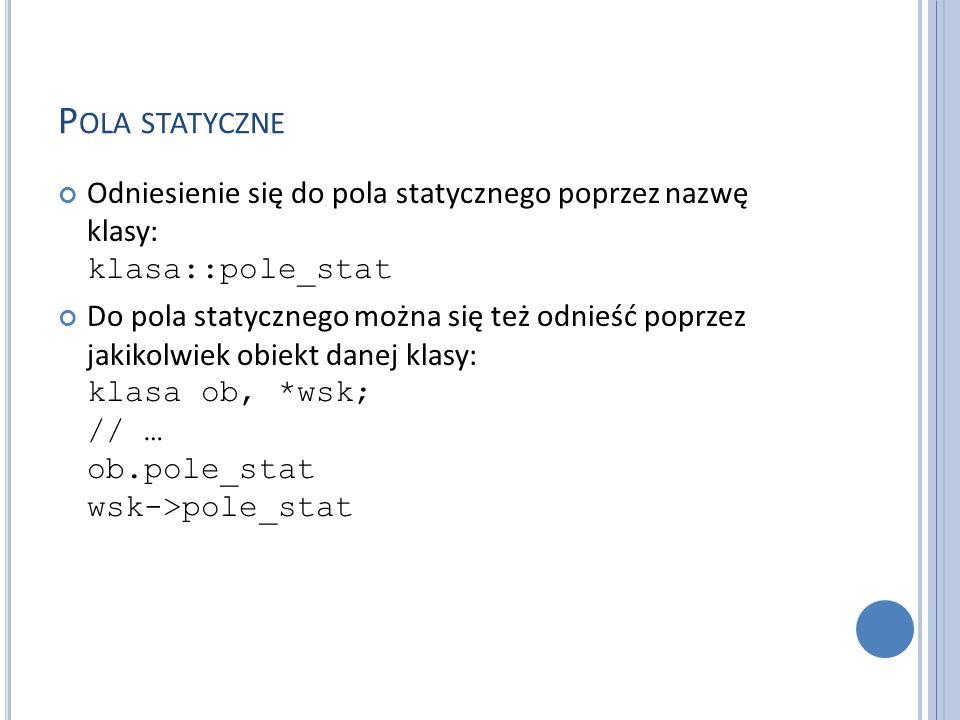 P OLA STATYCZNE Odniesienie się do pola statycznego poprzez nazwę klasy: klasa::pole_stat Do pola statycznego można się też odnieść poprzez jakikolwiek obiekt danej klasy: klasa ob, *wsk; // … ob.pole_stat wsk->pole_stat
