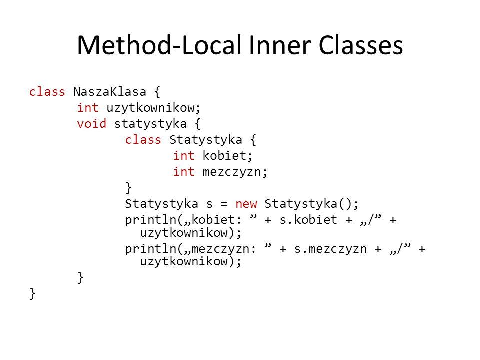 """Method-Local Inner Classes class NaszaKlasa { int uzytkownikow; void statystyka { class Statystyka { int kobiet; int mezczyzn; } Statystyka s = new Statystyka(); println(""""kobiet: + s.kobiet + """"/ + uzytkownikow); println(""""mezczyzn: + s.mezczyzn + """"/ + uzytkownikow); }"""