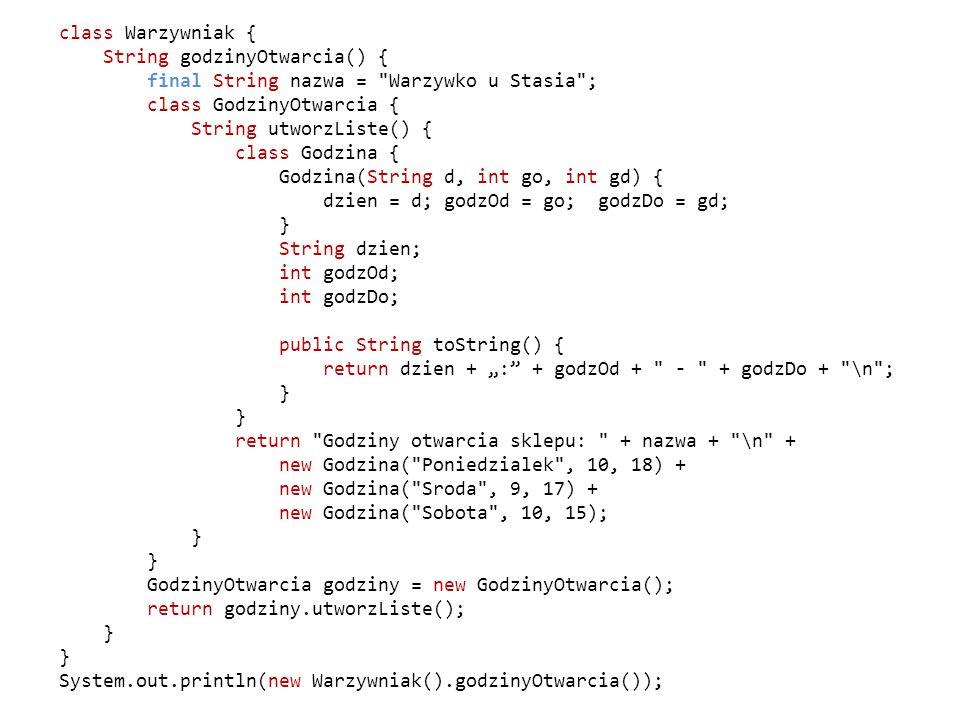 """class Warzywniak { String godzinyOtwarcia() { final String nazwa = Warzywko u Stasia ; class GodzinyOtwarcia { String utworzListe() { class Godzina { Godzina(String d, int go, int gd) { dzien = d; godzOd = go; godzDo = gd; } String dzien; int godzOd; int godzDo; public String toString() { return dzien + """": + godzOd + - + godzDo + \n ; } return Godziny otwarcia sklepu: + nazwa + \n + new Godzina( Poniedzialek , 10, 18) + new Godzina( Sroda , 9, 17) + new Godzina( Sobota , 10, 15); } GodzinyOtwarcia godziny = new GodzinyOtwarcia(); return godziny.utworzListe(); } System.out.println(new Warzywniak().godzinyOtwarcia());"""