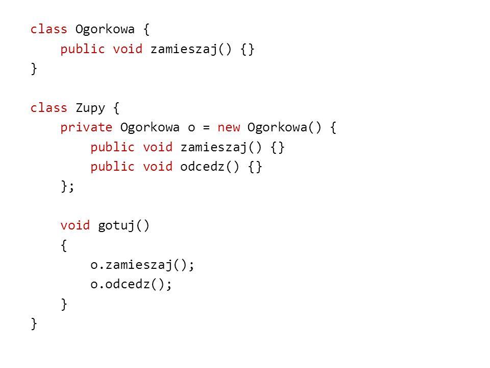 class Ogorkowa { public void zamieszaj() {} } class Zupy { private Ogorkowa o = new Ogorkowa() { public void zamieszaj() {} public void odcedz() {} }; void gotuj() { o.zamieszaj(); o.odcedz(); }