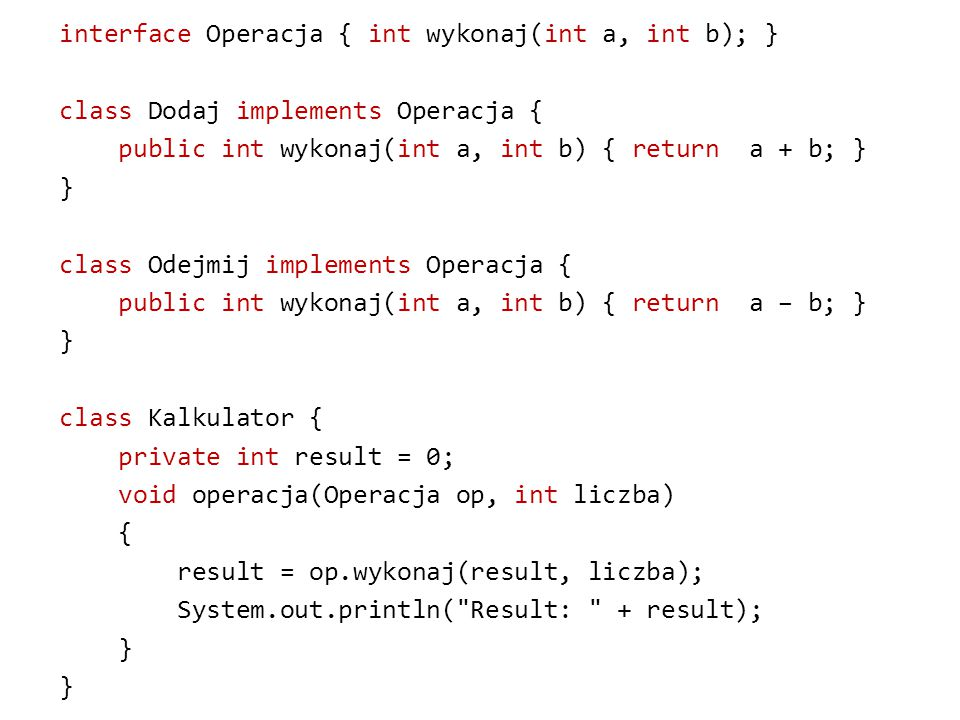 interface Operacja { int wykonaj(int a, int b); } class Dodaj implements Operacja { public int wykonaj(int a, int b) { return a + b; } } class Odejmij implements Operacja { public int wykonaj(int a, int b) { return a – b; } } class Kalkulator { private int result = 0; void operacja(Operacja op, int liczba) { result = op.wykonaj(result, liczba); System.out.println( Result: + result); }