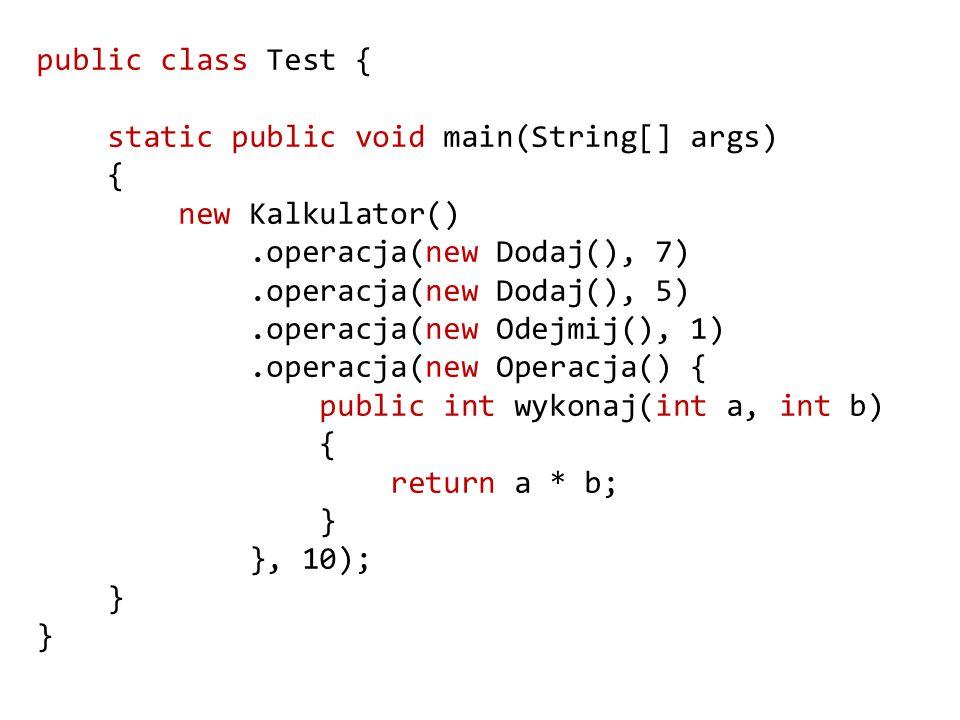 public class Test { static public void main(String[] args) { new Kalkulator().operacja(new Dodaj(), 7).operacja(new Dodaj(), 5).operacja(new Odejmij(), 1).operacja(new Operacja() { public int wykonaj(int a, int b) { return a * b; } }, 10); }