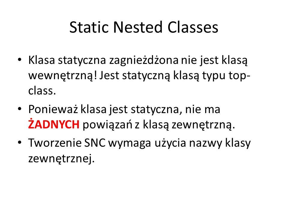 Static Nested Classes Klasa statyczna zagnieżdżona nie jest klasą wewnętrzną.