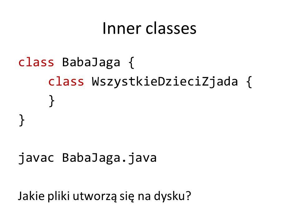 Inner classes class BabaJaga { class WszystkieDzieciZjada { } javac BabaJaga.java Jakie pliki utworzą się na dysku?