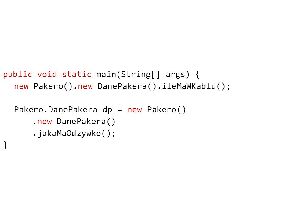 public void static main(String[] args) { new Pakero().new DanePakera().ileMaWKablu(); Pakero.DanePakera dp = new Pakero().new DanePakera().jakaMaOdzywke(); }