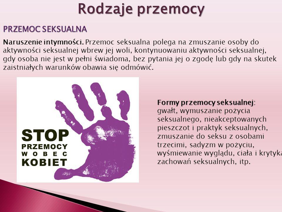 Rodzaje przemocy PRZEMOC SEKSUALNA Naruszenie intymności. Przemoc seksualna polega na zmuszanie osoby do aktywności seksualnej wbrew jej woli, kontynu