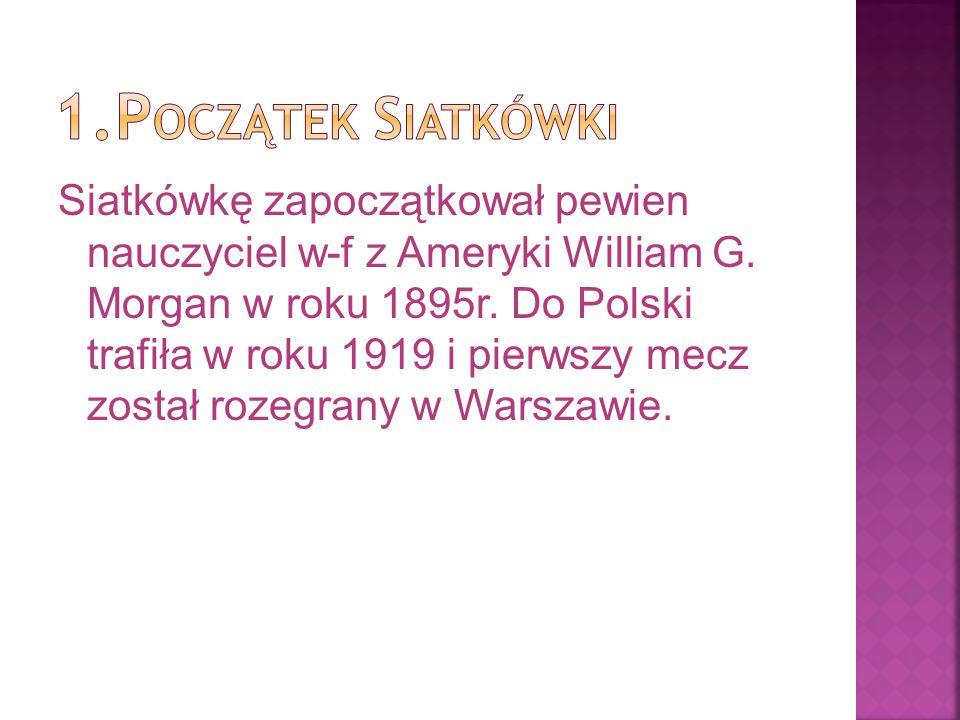 Siatkówkę zapoczątkował pewien nauczyciel w-f z Ameryki William G. Morgan w roku 1895r. Do Polski trafiła w roku 1919 i pierwszy mecz został rozegrany