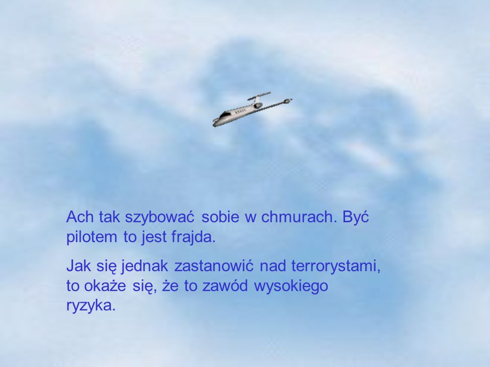 Ach tak szybować sobie w chmurach. Być pilotem to jest frajda. Jak się jednak zastanowić nad terrorystami, to okaże się, że to zawód wysokiego ryzyka.
