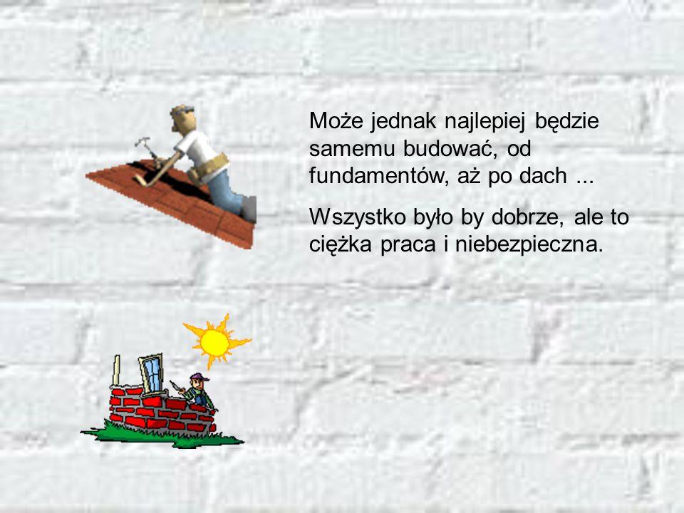 Może jednak najlepiej będzie samemu budować, od fundamentów, aż po dach... Wszystko było by dobrze, ale to ciężka praca i niebezpieczna.