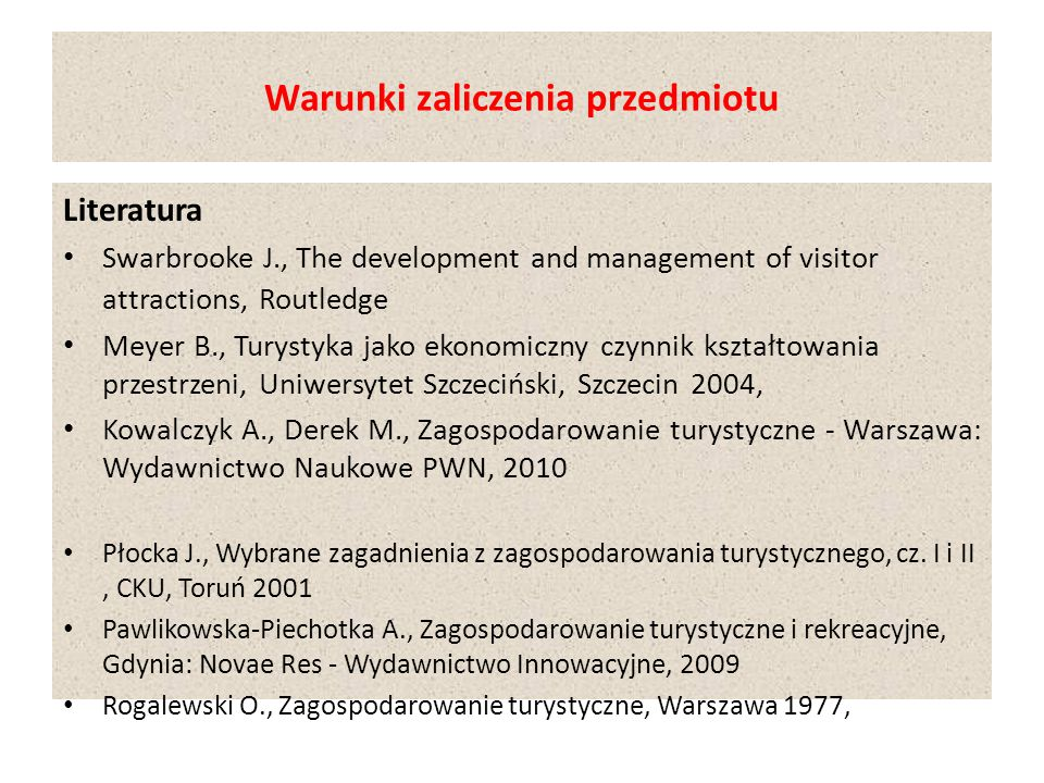 Warunki zaliczenia przedmiotu Literatura Swarbrooke J., The development and management of visitor attractions, Routledge Meyer B., Turystyka jako ekon