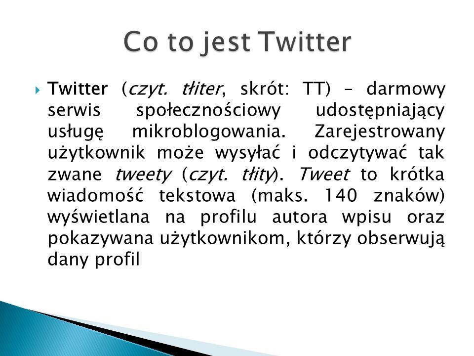  Twitter (czyt. tłiter, skrót: TT) – darmowy serwis społecznościowy udostępniający usługę mikroblogowania. Zarejestrowany użytkownik może wysyłać i o