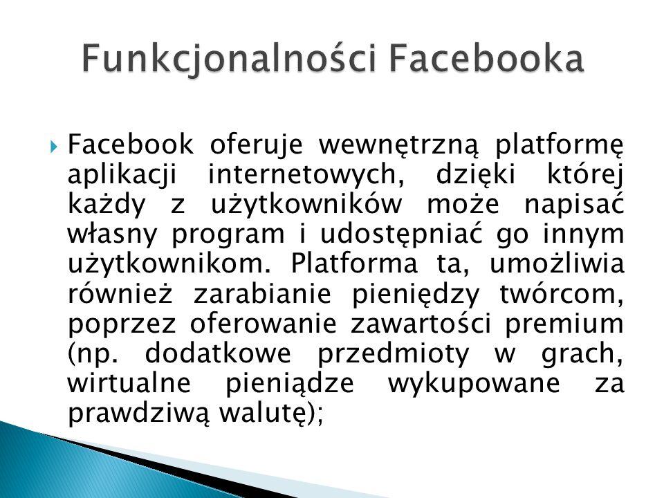  Facebook oferuje wewnętrzną platformę aplikacji internetowych, dzięki której każdy z użytkowników może napisać własny program i udostępniać go innym