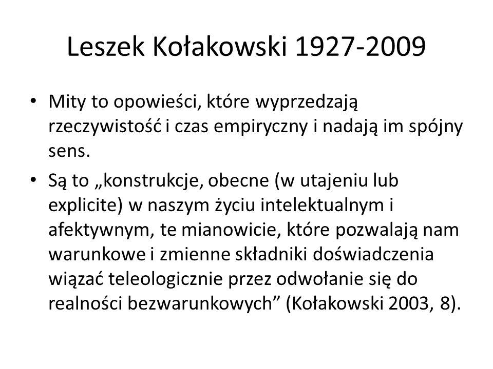 Leszek Kołakowski 1927-2009 Mity to opowieści, które wyprzedzają rzeczywistość i czas empiryczny i nadają im spójny sens.