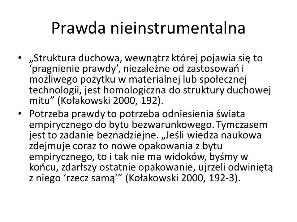 """Prawda nieinstrumentalna """"Struktura duchowa, wewnątrz której pojawia się to 'pragnienie prawdy', niezależne od zastosowań i możliwego pożytku w materialnej lub społecznej technologii, jest homologiczna do struktury duchowej mitu (Kołakowski 2000, 192)."""