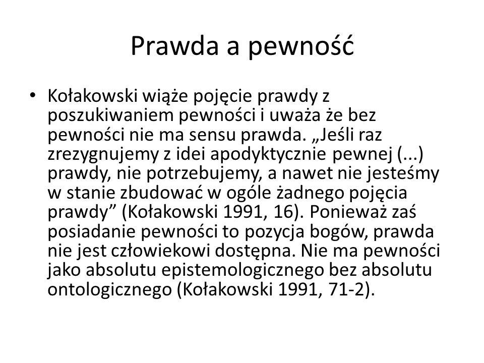 Prawda a pewność Kołakowski wiąże pojęcie prawdy z poszukiwaniem pewności i uważa że bez pewności nie ma sensu prawda.