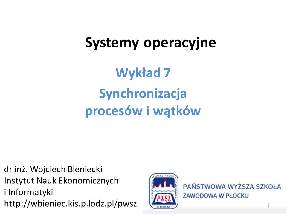Systemy operacyjne Wykład 7 Synchronizacja procesów i wątków dr inż. Wojciech Bieniecki Instytut Nauk Ekonomicznych i Informatyki http://wbieniec.kis.
