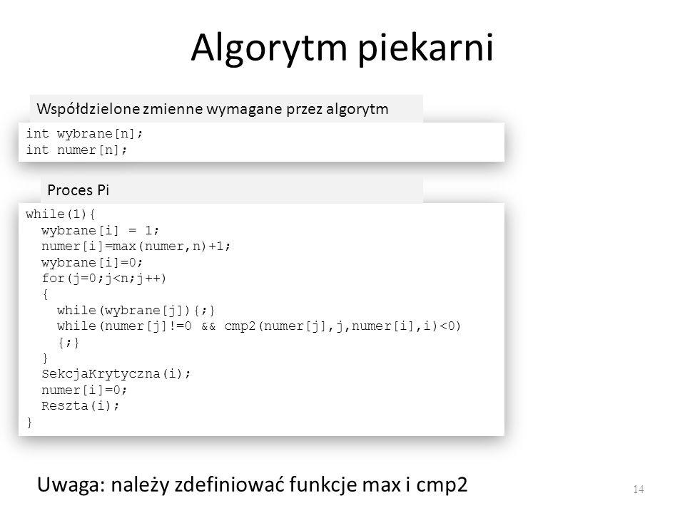 Algorytm piekarni 14 int wybrane[n]; int numer[n]; int wybrane[n]; int numer[n]; while(1){ wybrane[i] = 1; numer[i]=max(numer,n)+1; wybrane[i]=0; for(