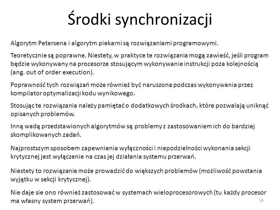 Środki synchronizacji 16 Algorytm Petersena i algorytm piekarni są rozwiązaniami programowymi. Teoretycznie są poprawne. Niestety, w praktyce te rozwi