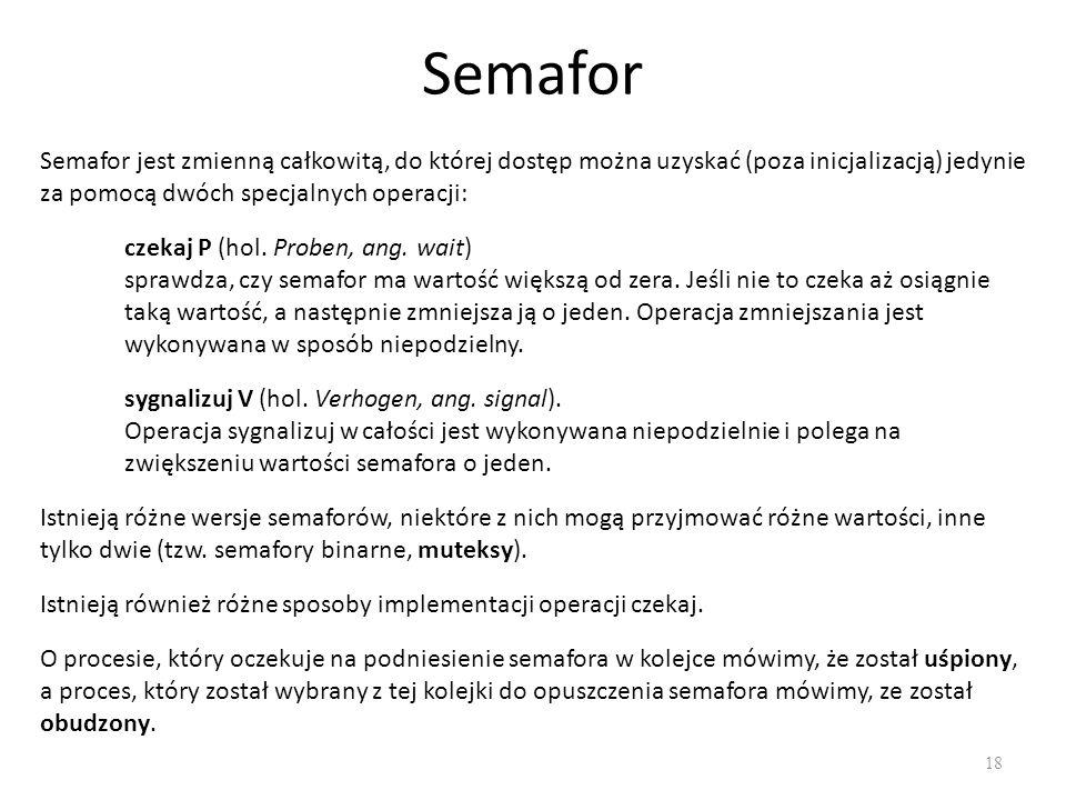 Semafor 18 Semafor jest zmienną całkowitą, do której dostęp można uzyskać (poza inicjalizacją) jedynie za pomocą dwóch specjalnych operacji: czekaj P