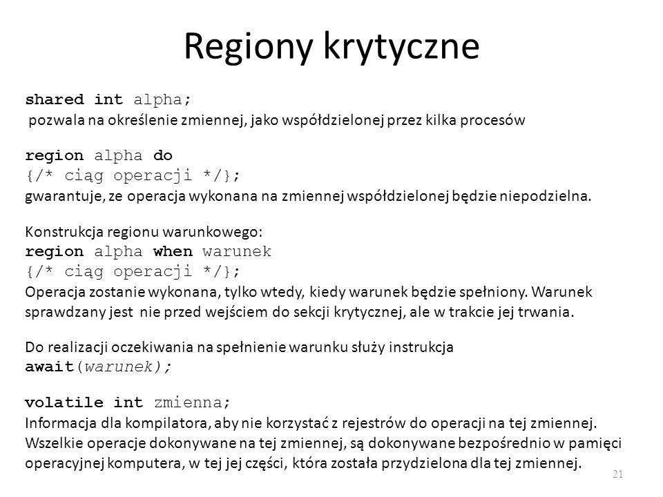 Regiony krytyczne 21 shared int alpha; pozwala na określenie zmiennej, jako współdzielonej przez kilka procesów region alpha do {/* ciąg operacji */};