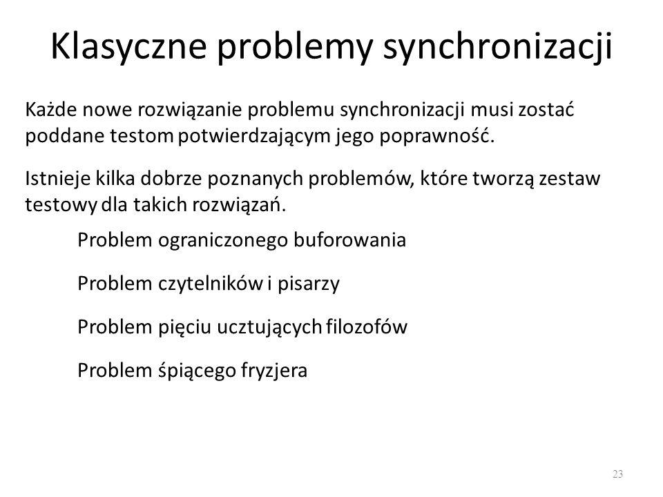 Klasyczne problemy synchronizacji 23 Każde nowe rozwiązanie problemu synchronizacji musi zostać poddane testom potwierdzającym jego poprawność. Istnie