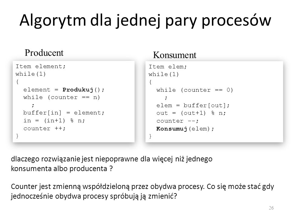 Algorytm dla jednej pary procesów 26 Item element; while(1) { element = Produkuj(); while (counter == n) ; buffer[in] = element; in = (in+1) % n; coun