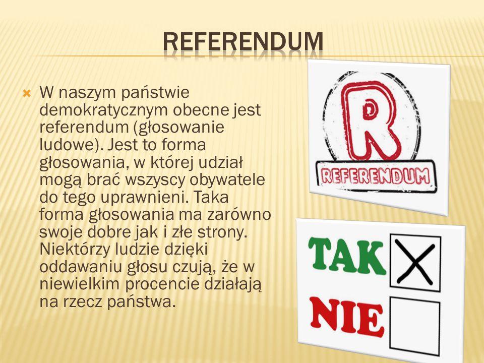  W naszym państwie demokratycznym obecne jest referendum (głosowanie ludowe). Jest to forma głosowania, w której udział mogą brać wszyscy obywatele d