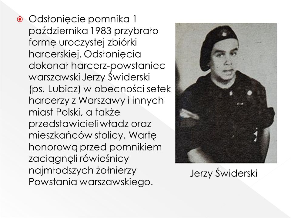  Odsłonięcie pomnika 1 października 1983 przybrało formę uroczystej zbiórki harcerskiej. Odsłonięcia dokonał harcerz-powstaniec warszawski Jerzy Świd